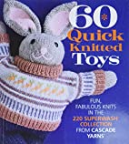 60 Quick Knitted Toys: Fun, Fabulous Knits…