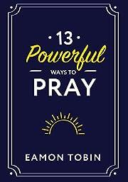 13 Powerful Ways to Pray por Eamon Tobin