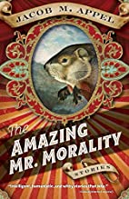 The Amazing Mr. Morality: Stories by Jacob…