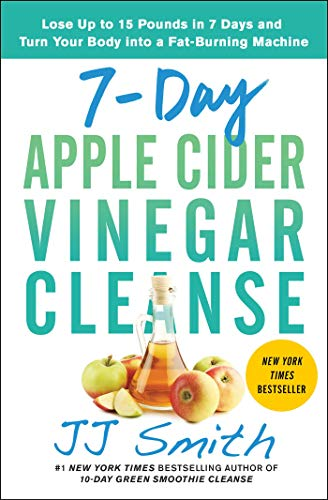 Read Now 7-Day Apple Cider Vinegar Cleanse: Lose Up to 15 Pounds in 7 Days and Turn Your Body into a Fat-Burning Machine