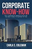 Corporate Know-How: Why Corporate America Could Be The Best Thing to Happen To You, Coleman, Carla