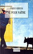 Né pour naître by Pablo Neruda