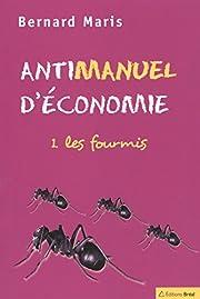 Antimanuel d'économie : Tome 1, Les fourmis…