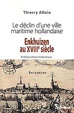 Enkhuizen au XVIIIe siècle : Le déclin d'une ville maritime hollandaise - Thierry Allain