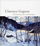 Clarence Gagnon, 1881-1942 : dreaming the landscape / Hélène Sicotte, Michèle Grandbois, with the collaboration of Rosemarie L. Tovell ..