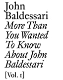 More than you wanted to know about john baldessari. : Volume 1