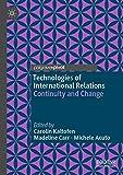 Technologies of international relations : continuity and change / Carolin Kaltofen, Madeline Carr, Michele Acuto, editors