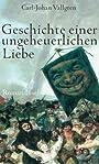 Geschichte einer ungeheuerlichen Liebe Roman - Carl-Johan Vallgren