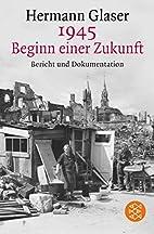 1945 - Beginn einer Zukunft: Bericht und…