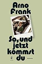 So, und jetzt kommst du: Roman by Arno Frank
