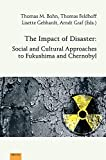 The impact of disaster : social and cultural approaches to Fukushima and Chernobyl / Thomas M. Bohn, Thomas Feldhoff, Lisette Gebhardt and Arndt Graf (eds.)
