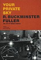 Your Private Sky: R. Buckminster Fuller: The…