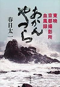 昭和のカツドウ屋 『東映京都撮影所血風録 あかんやつら』