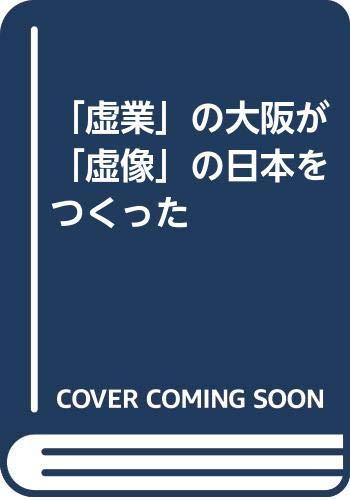 「虚業」の大阪が「虚像」の日本をつくった