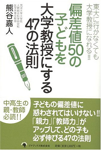 Amazon.co.jp: 偏差値50の子どもを大学教授にする47の法則―東大に行かなくても大学教授になれる: 熊谷 嘉人: 本