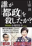 誰が「都政」を殺したか? 特別対談 小池百合子東京都知事(上杉 隆)
