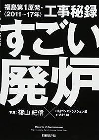 『すごい廃炉 福島第1原発・工事秘録<2011~17年>』一般メディアが語らない前代未聞の巨大な