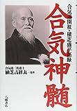 Aiki shinzui : Aikidō kaiso Ueshiba Morihei goroku / Ueshiba Kisshōmaru kanshū