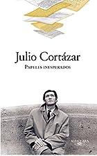 Papeles inesperados by Julio Cortázar