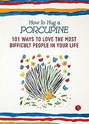 How to Hug a Porcupine: 101 Ways to Love the…