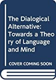 The Dialogical alternative : towards a theory of language and mind / edited by Astri Heen Wold