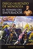 Diego Hurtado de Mendoza : el hombre del emperador / Carlos Ballesta