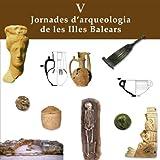 V Jornades d'Arqueologia de les Illes Balears : (Palma, 28 a 30 de setembre, 2012) / coordinació, Mateu Riera Rullan i Jaume Cardell