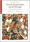 A corte dos primeiros reis de Portugal : Afonso Henriques, Sancho I, Afonso II / Maria Alegria Marques, João Soalheiro