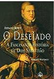 O desejado : a fascinante história de Dom Sebastião / Aydano Roriz