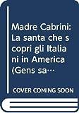Madre Cabrini : la santa che scoprì gli Italiani in America / Achille Mascheroni