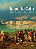 Ippolito Caffi : dipinti di viaggio tra Italia e Oriente / testi di Rossella Fabiani, Annalisa Scarpa