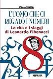 L'uomo che ci regalò i numeri : la vita e i viaggi di Leonardo Fibonacci / Paolo Ciampi