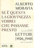 Se è questa la giovinezza vorrei che passasse presto : lettere, 1926-1940, con un racconto inedito / Alberto Moravia ; a cura di Alessandra Grandelis ; ricerca iconografica a cura di Nour Melehi