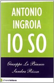 Antonio Ingroia. Io so von Sandra Rizza…