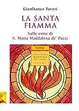 La santa fiamma : sulle orme di santa Maria Maddalena de' Pazzi / Gianfranco Tuveri ; a cura del Carmelo 'Mater Unitatis'