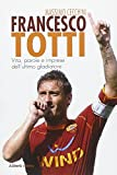 Francesco Totti : vita, parole e imprese dell'ultimo gladiatore / Massimo Cecchini