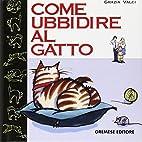 Come ubbidire al gatto by Grazia Valci