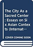 The City as a sacred center : essays on six Asian contexts / edited by Bardwell Smith and Holly Baker Reynolds