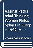 Against patriarchal thinking : proceedings of the VIth Symposium of the International Association of Women Philosophers (IAPh) 1992 / editor, Maja Pellikaan-Engel