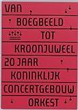 Van boegbeeld tot kroonjuweel : 20 jaar Koninklijk Concertgebouworkest / [verantwoording, Bas van Putten, Bert Koopman, Henriette Posthuma de Boer]