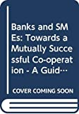 Banks and SMEs : towards a mutually successful co-operation ; a guide for SME entrepreneurs / edited by Tacis Technical Dissemination Project