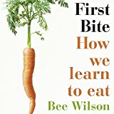 First bite : how we learn to eat / Bee Wilson ; with illustrations by Annabel Lee