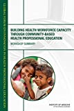 Building health workforce capacity through community-based health professional education : workshop summary / Patricia A. Cuff, rapporteur ; Global Forum on Innovation in Health Professional Education, Board on Global Health, Institute of Medicine of the National Academies