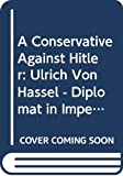 A conservative against Hitler : Ulrich von Hassell : diplomat in Imperial Germany, the Weimer Republic and the Third Reich, 1881-1944 / Gregor Schollgen ; translated by Louise Willmot ; foreword by Michael Balfour