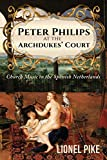 Peter Philips at the Archdukes' Court : church music in the Spanish Netherlands / Lionel John Pike