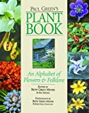 Paul Green's plant book : an alphabet of flowers & folklore / edited by Betsy Green Moyer & Ken Moore ; photography by Betsy Green Moyer & Byrd Green Cornwell
