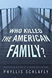 Who killed the American family / Phyllis Schlafly