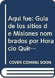 Aquí fue : guía de los sitios de Misiones nombrados por Horacio Quiroga en su obra / Nicolás Capaccio