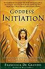 Goddess Initiation: A Practical Celtic Program for Soul-Healing, Self-Fulfillment & Wild Wisdom - Francesca De Grandis