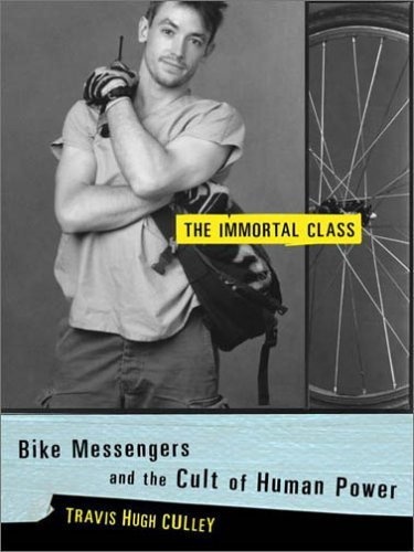 The Immortal Class: Bike Messengers and the Cult of Human Power by Travis Hugh Culley
